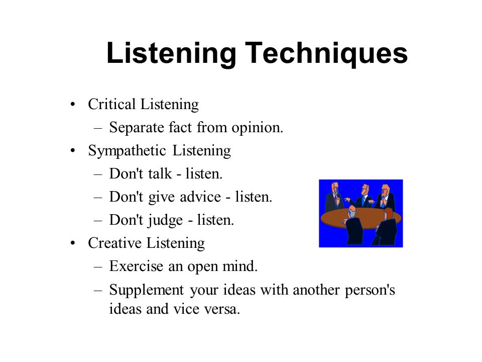 Listening Techniques Critical Listening Separate fact from opinion.