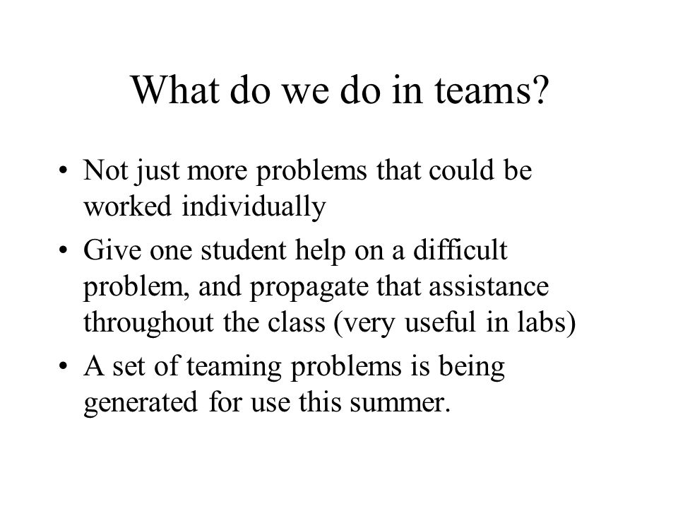 What do we do in teams Not just more problems that could be worked individually.