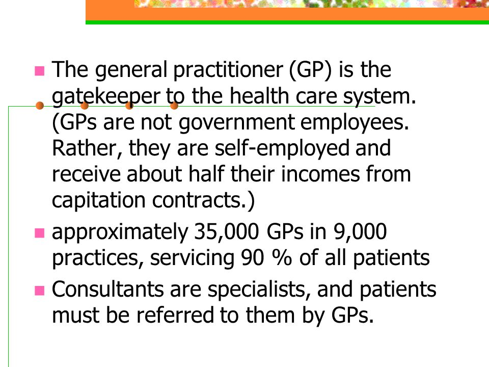 The general practitioner (GP) is the gatekeeper to the health care system. (GPs are not government employees. Rather, they are self-employed and receive about half their incomes from capitation contracts.)