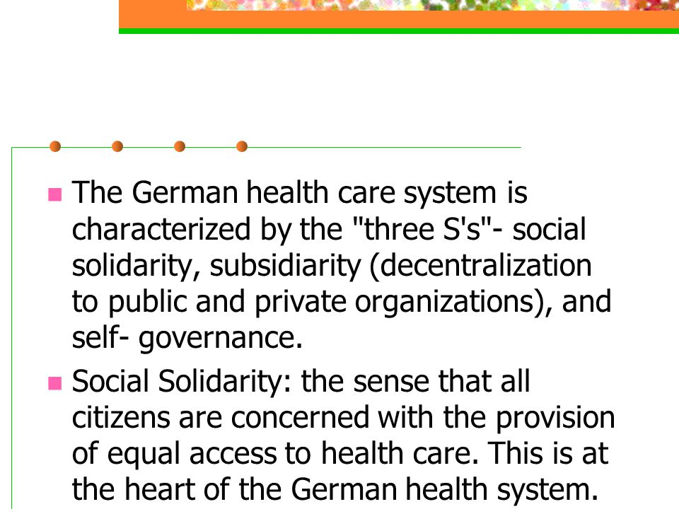 The German health care system is characterized by the three S s - social solidarity, subsidiarity (decentralization to public and private organizations), and self- governance.