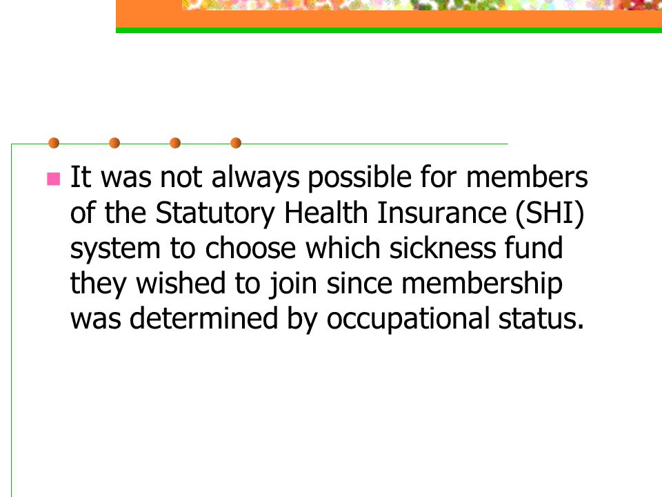 It was not always possible for members of the Statutory Health Insurance (SHI) system to choose which sickness fund they wished to join since membership was determined by occupational status.