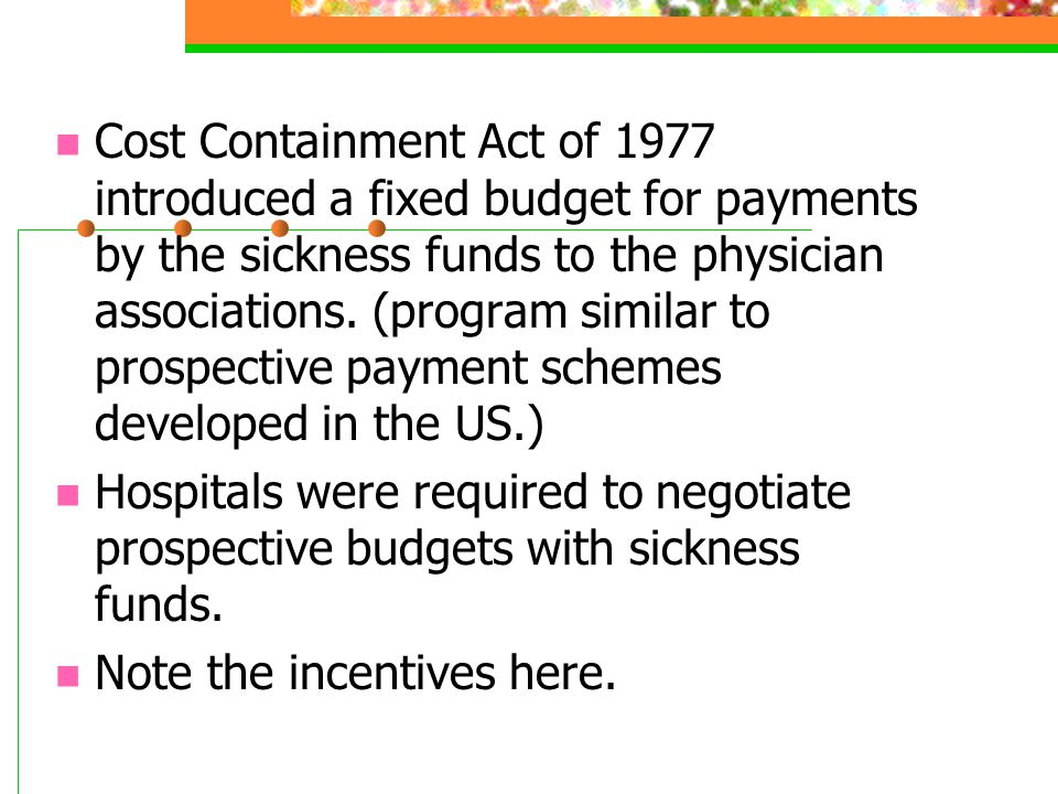 Cost Containment Act of 1977 introduced a fixed budget for payments by the sickness funds to the physician associations. (program similar to prospective payment schemes developed in the US.)
