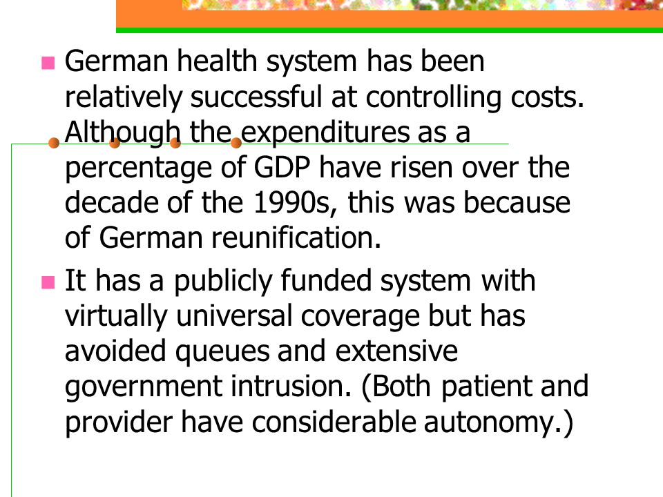 German health system has been relatively successful at controlling costs. Although the expenditures as a percentage of GDP have risen over the decade of the 1990s, this was because of German reunification.