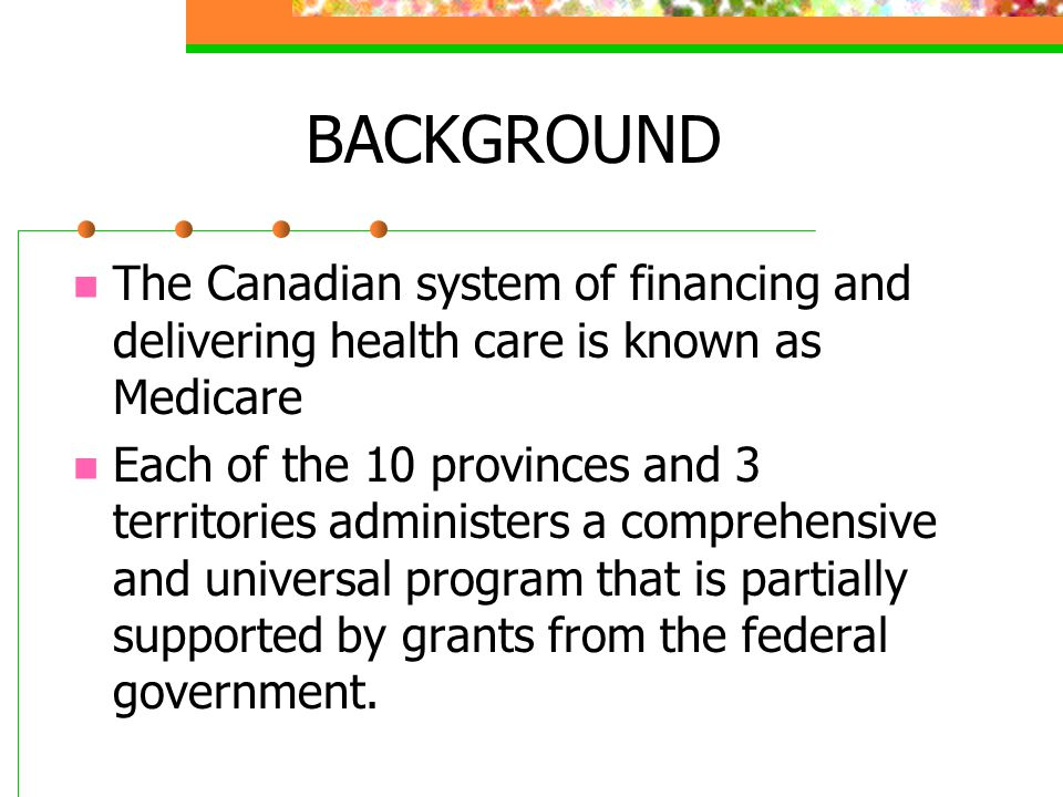 BACKGROUND The Canadian system of financing and delivering health care is known as Medicare.