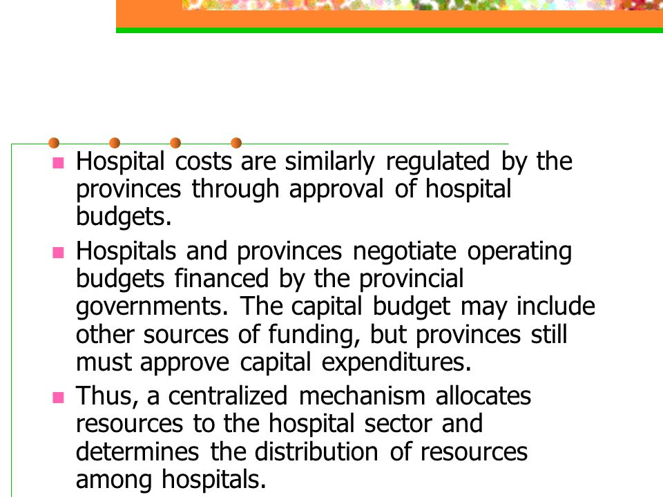Hospital costs are similarly regulated by the provinces through approval of hospital budgets.