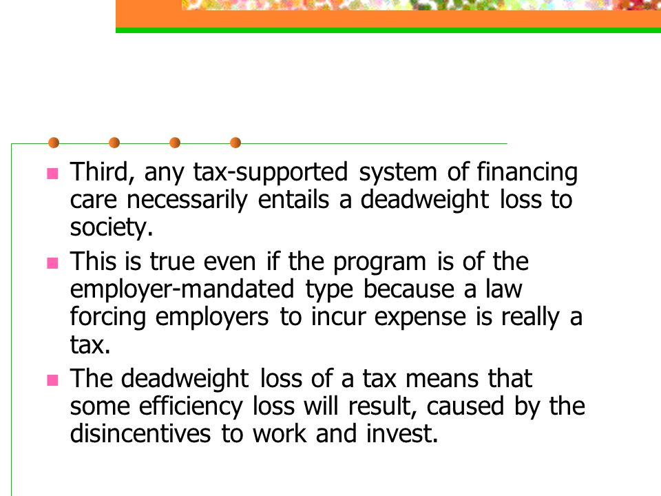 Third, any tax-supported system of financing care necessarily entails a deadweight loss to society.