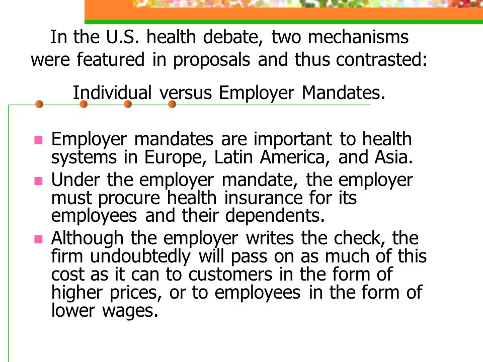 In the U.S. health debate, two mechanisms were featured in proposals and thus contrasted: Individual versus Employer Mandates.
