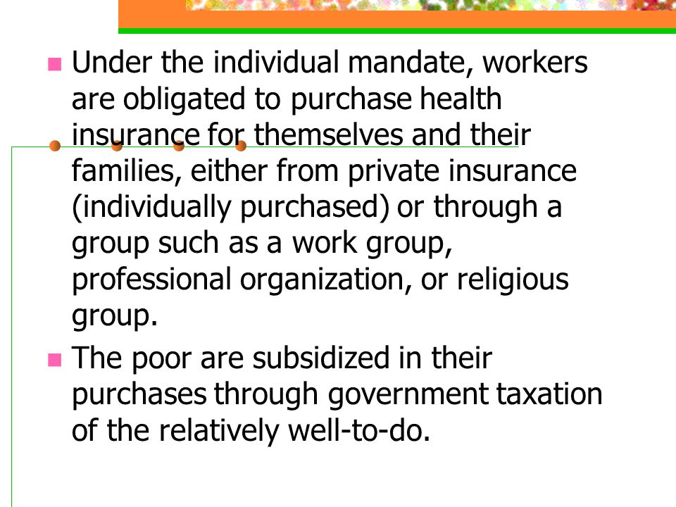 Under the individual mandate, workers are obligated to purchase health insurance for themselves and their families, either from private insurance (individually purchased) or through a group such as a work group, professional organization, or religious group.