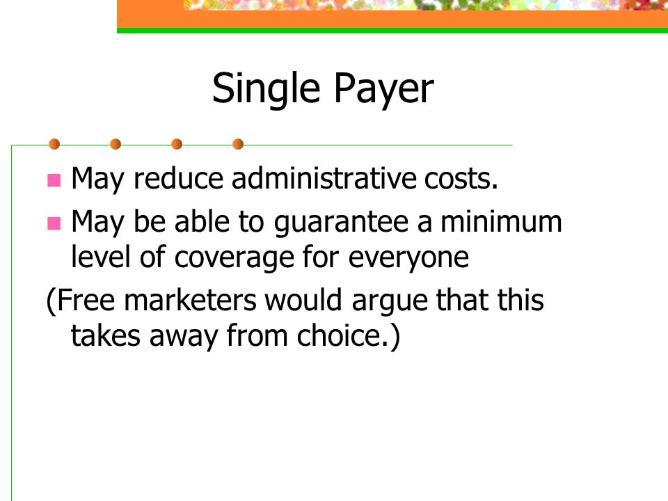 Single Payer May reduce administrative costs.