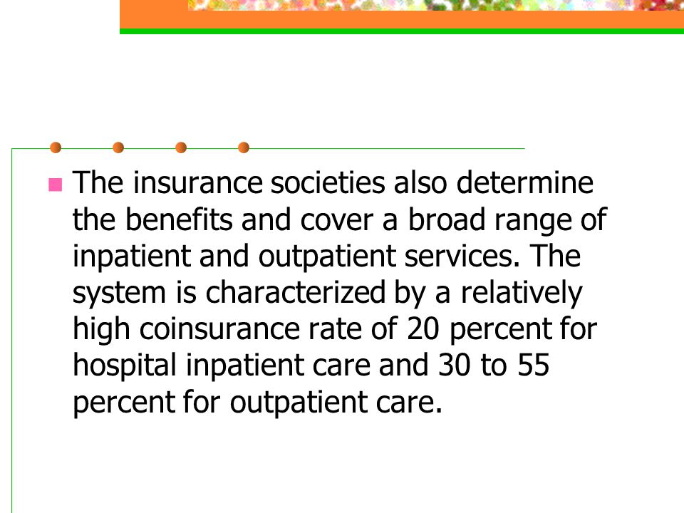 The insurance societies also determine the benefits and cover a broad range of inpatient and outpatient services.