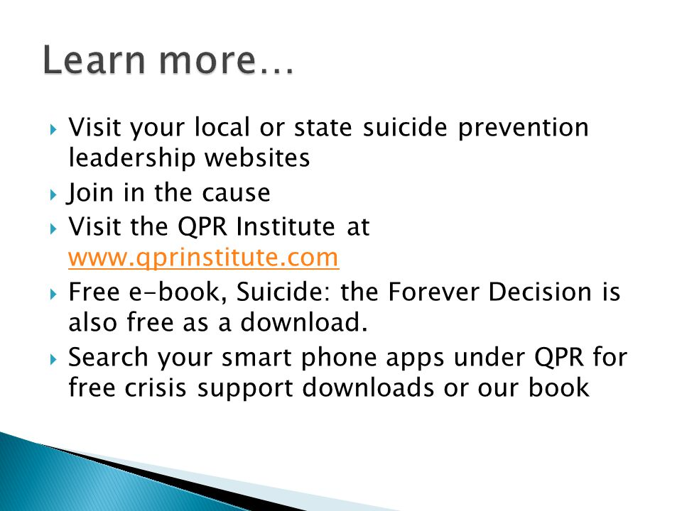Learn more… Visit your local or state suicide prevention leadership websites. Join in the cause. Visit the QPR Institute at www.qprinstitute.com.