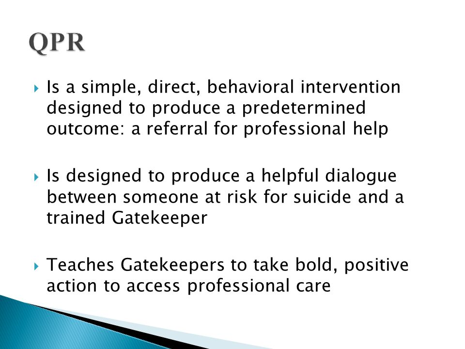 QPR Is a simple, direct, behavioral intervention designed to produce a predetermined outcome: a referral for professional help.
