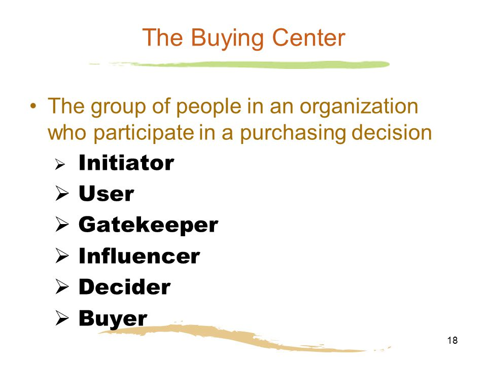 The Buying Center The group of people in an organization who participate in a purchasing decision. Initiator.