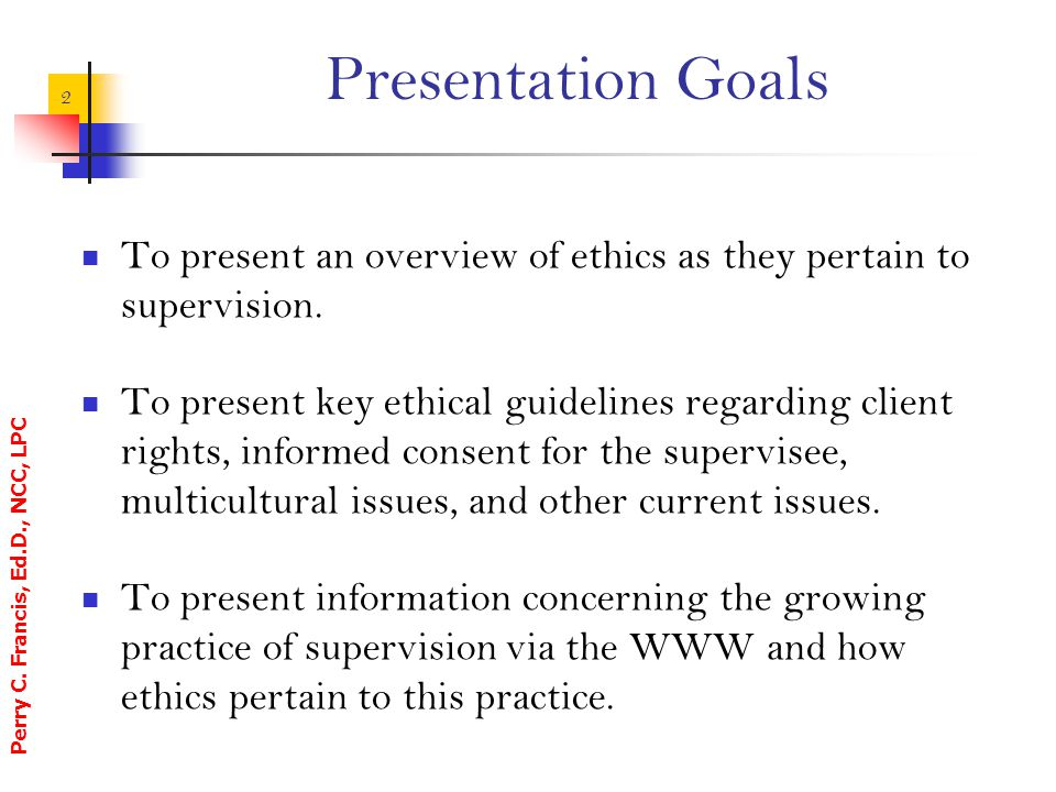 Presentation Goals To present an overview of ethics as they pertain to supervision.