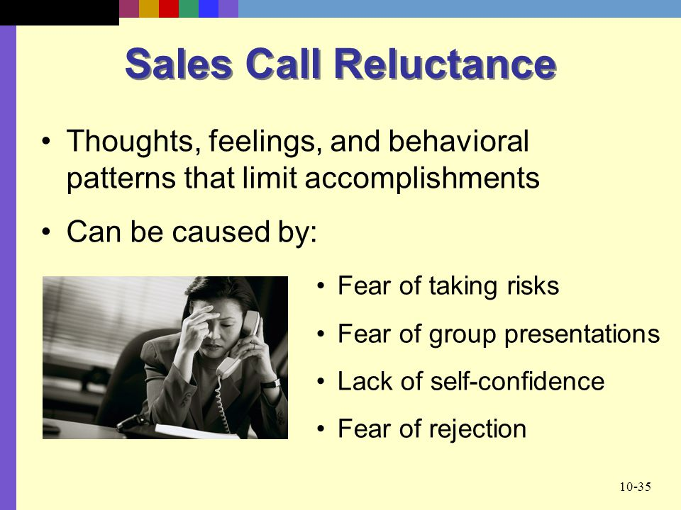 Sales Call Reluctance Thoughts, feelings, and behavioral patterns that limit accomplishments. Can be caused by: