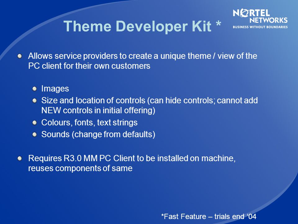 Theme Developer Kit * Allows service providers to create a unique theme / view of the PC client for their own customers.