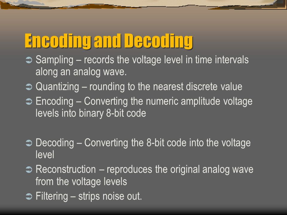 Encoding and Decoding Sampling – records the voltage level in time intervals along an analog wave.