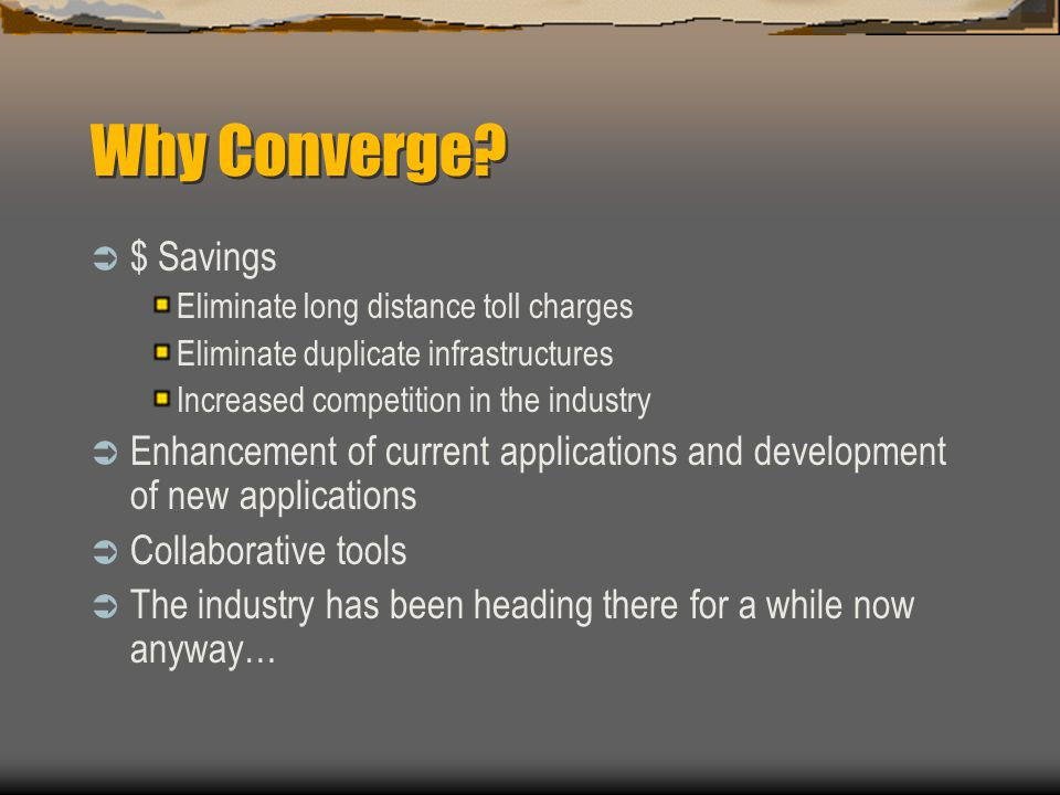 Why Converge $ Savings. Eliminate long distance toll charges. Eliminate duplicate infrastructures.