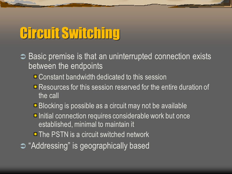 Circuit Switching Basic premise is that an uninterrupted connection exists between the endpoints. Constant bandwidth dedicated to this session.