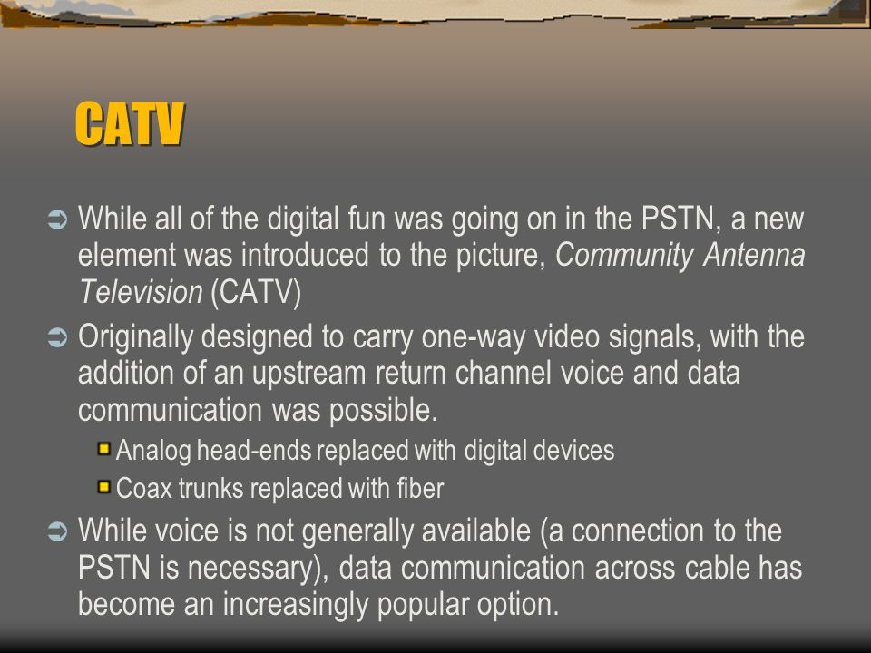 CATV While all of the digital fun was going on in the PSTN, a new element was introduced to the picture, Community Antenna Television (CATV)