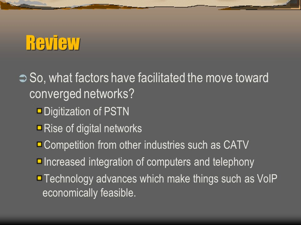 Review So, what factors have facilitated the move toward converged networks Digitization of PSTN.