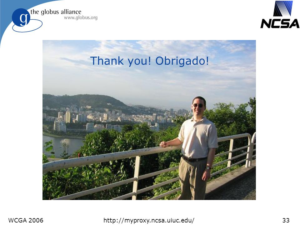 Thank you! Obrigado! WCGA 2006 http://myproxy.ncsa.uiuc.edu/