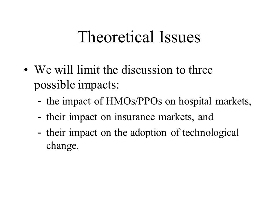 Theoretical Issues We will limit the discussion to three possible impacts: the impact of HMOs/PPOs on hospital markets,