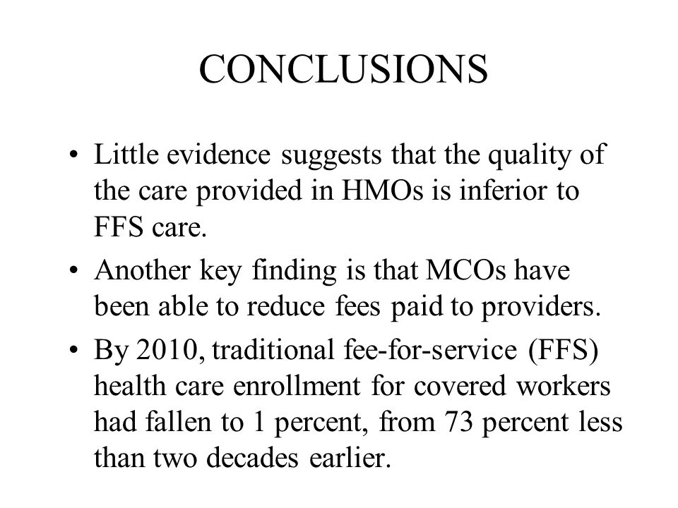 CONCLUSIONS Little evidence suggests that the quality of the care provided in HMOs is inferior to FFS care.
