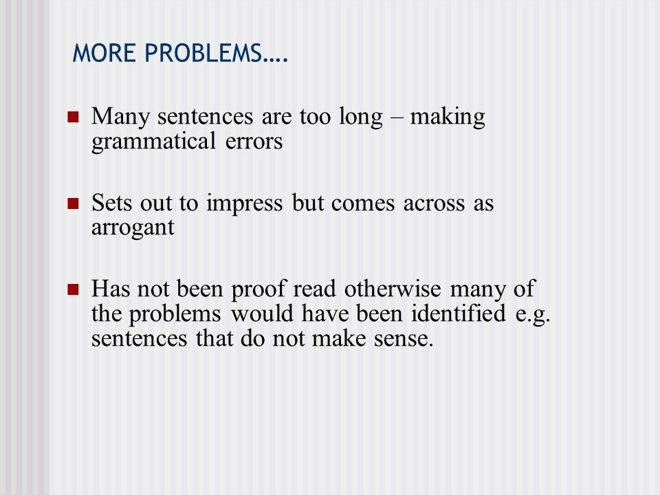 MORE PROBLEMS…. Many sentences are too long – making grammatical errors. Sets out to impress but comes across as arrogant.