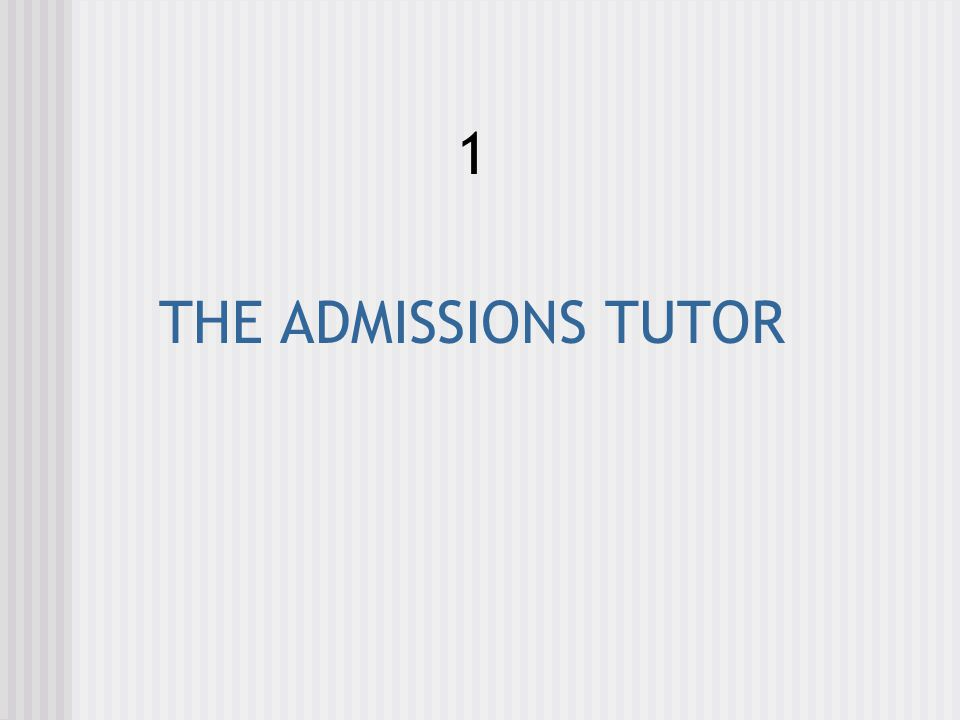 1 THE ADMISSIONS TUTOR
