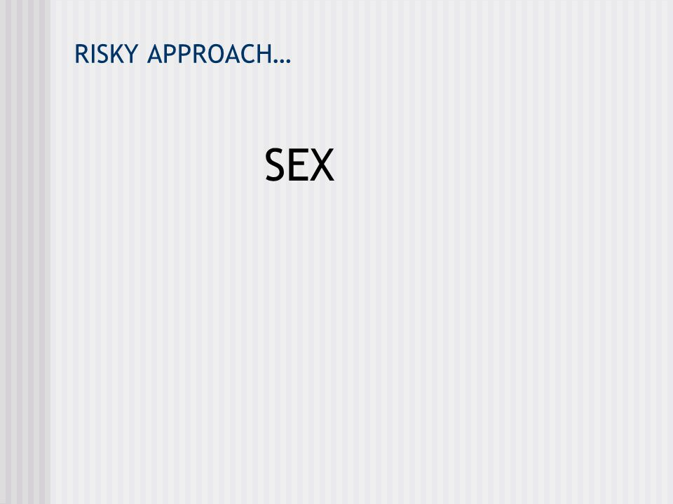 RISKY APPROACH… SEX