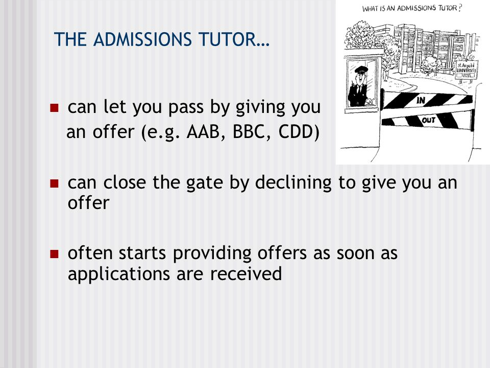 THE ADMISSIONS TUTOR… can let you pass by giving you. an offer (e.g. AAB, BBC, CDD) can close the gate by declining to give you an offer.