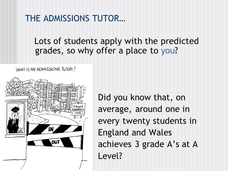 THE ADMISSIONS TUTOR… Lots of students apply with the predicted grades, so why offer a place to you