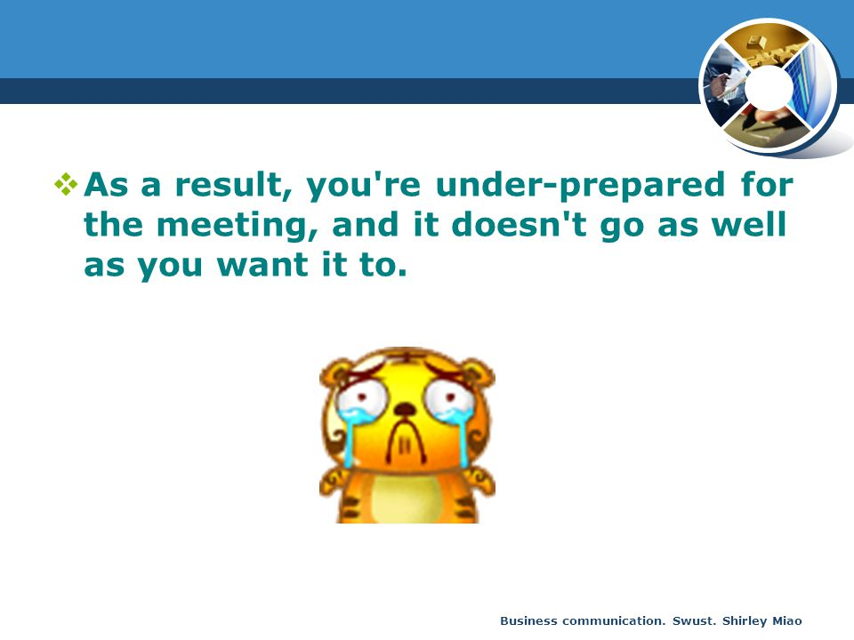 As a result, you re under-prepared for the meeting, and it doesn t go as well as you want it to.
