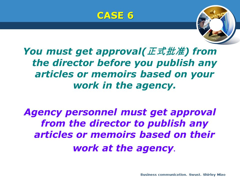 CASE 6 You must get approval(正式批准) from the director before you publish any articles or memoirs based on your work in the agency.