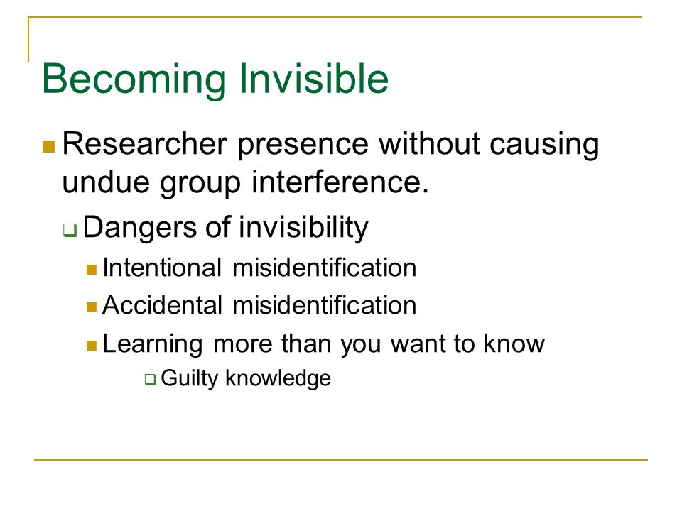 Becoming Invisible Researcher presence without causing undue group interference. Dangers of invisibility.