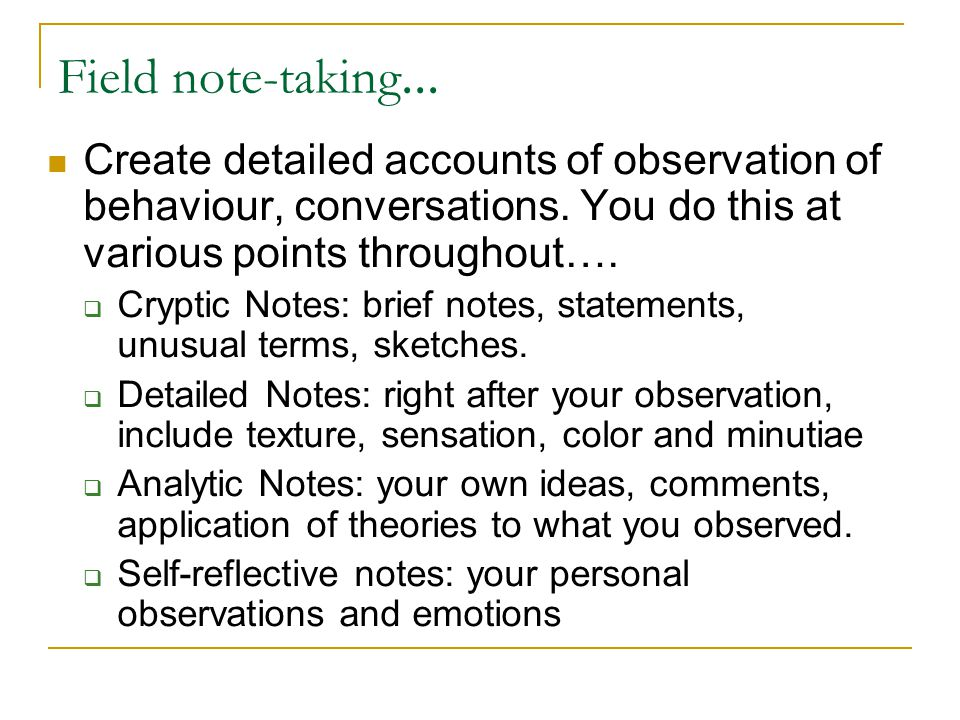 Field note-taking... Create detailed accounts of observation of behaviour, conversations. You do this at various points throughout….
