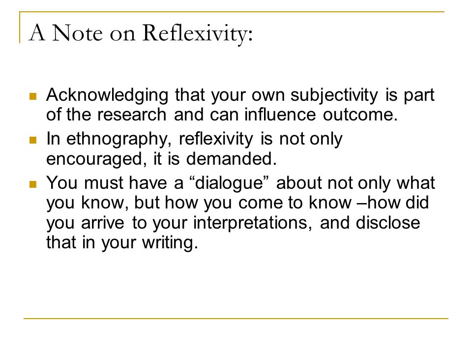 A Note on Reflexivity: Acknowledging that your own subjectivity is part of the research and can influence outcome.