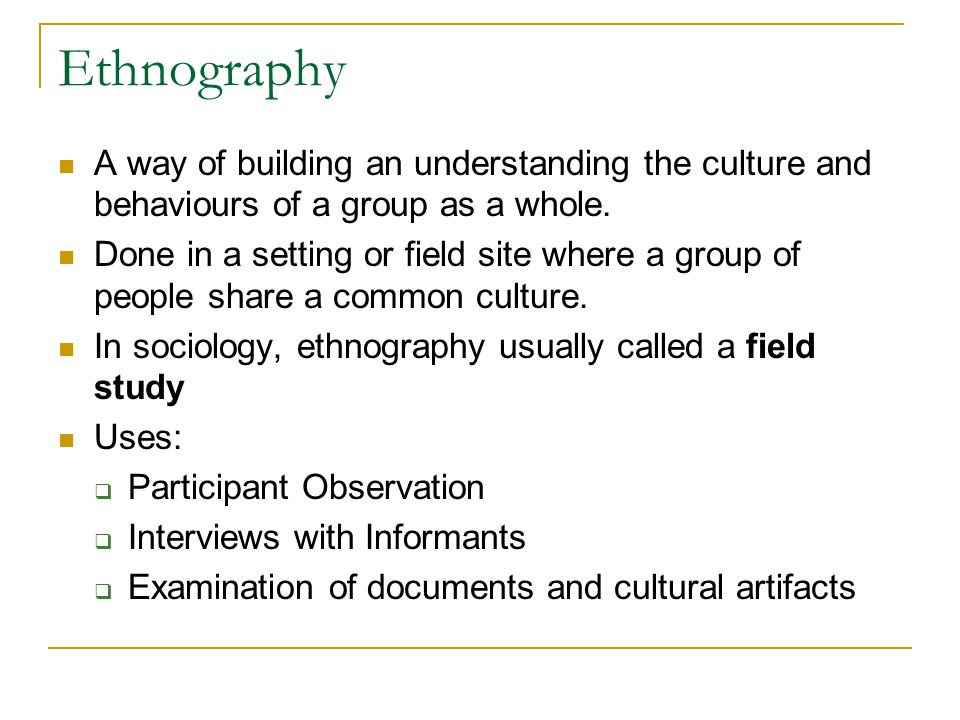 Ethnography A way of building an understanding the culture and behaviours of a group as a whole.