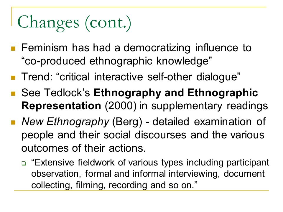 Changes (cont.) Feminism has had a democratizing influence to co-produced ethnographic knowledge Trend: critical interactive self-other dialogue