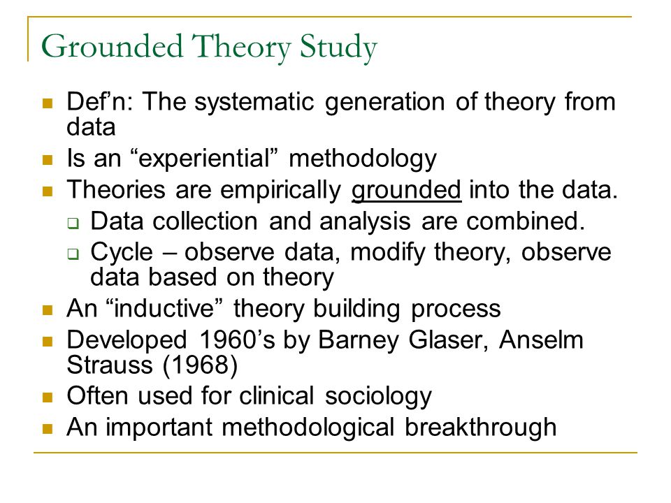 Grounded Theory Study Def'n: The systematic generation of theory from data. Is an experiential methodology.