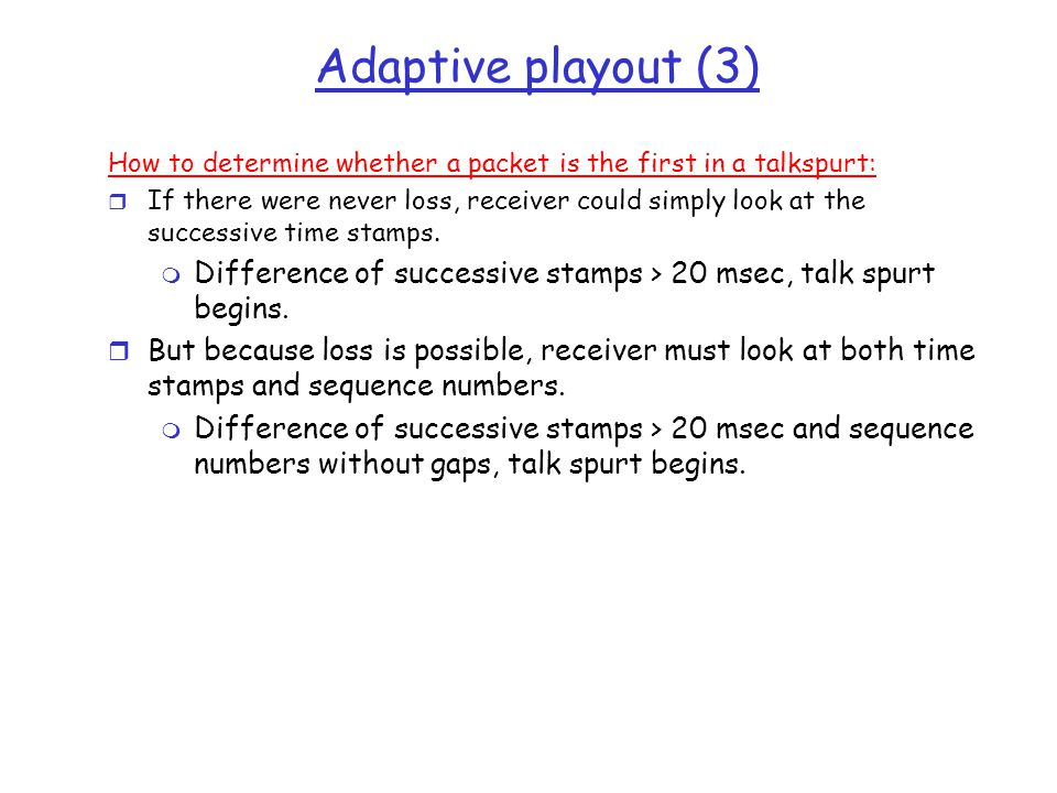 Adaptive playout (3) How to determine whether a packet is the first in a talkspurt: