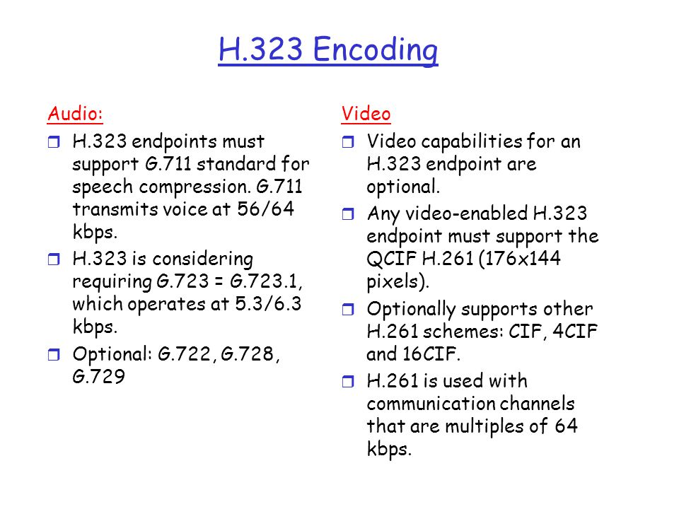 H.323 Encoding Audio: H.323 endpoints must support G.711 standard for speech compression. G.711 transmits voice at 56/64 kbps.