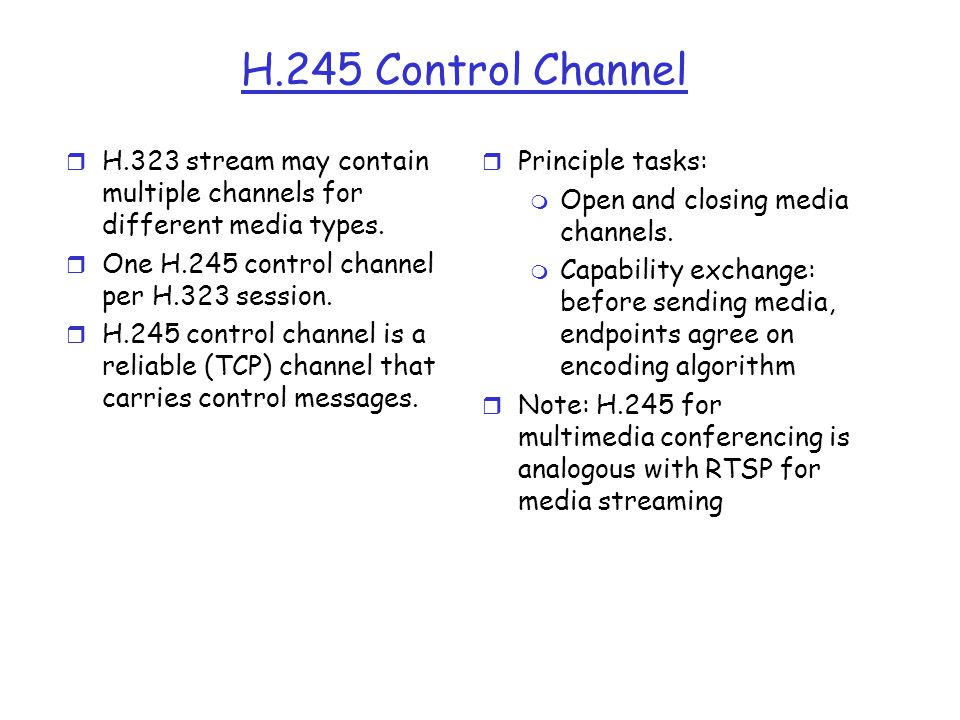 H.245 Control Channel H.323 stream may contain multiple channels for different media types. One H.245 control channel per H.323 session.