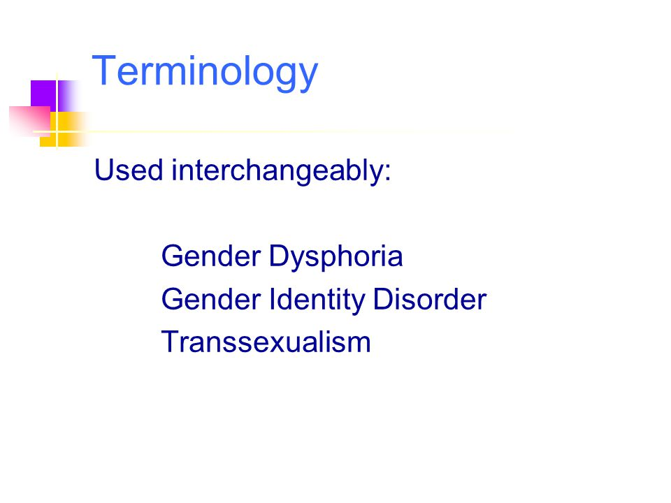 Terminology Used interchangeably: Gender Dysphoria