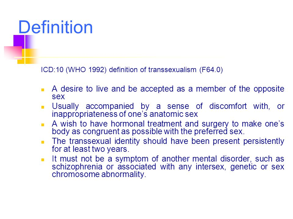 Definition ICD:10 (WHO 1992) definition of transsexualism (F64.0) A desire to live and be accepted as a member of the opposite sex.