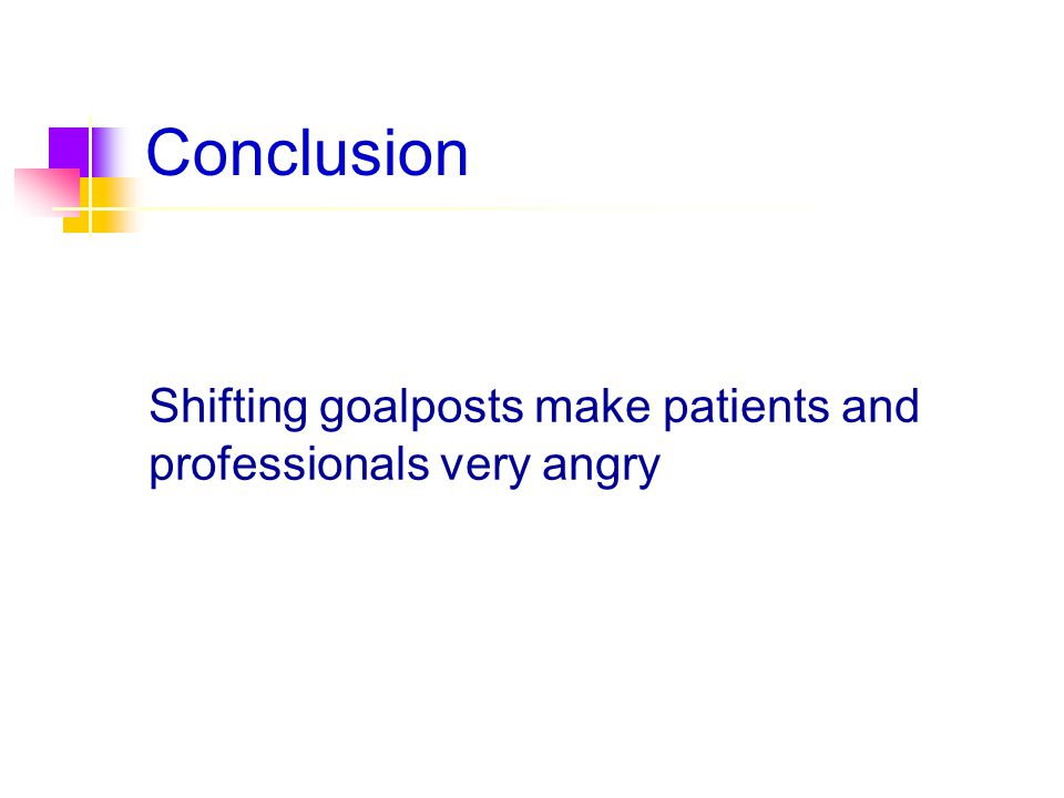 Conclusion Shifting goalposts make patients and professionals very angry
