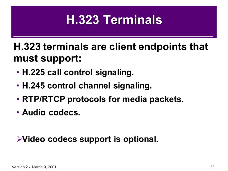 H.323 Terminals H.323 terminals are client endpoints that must support: H.225 call control signaling.