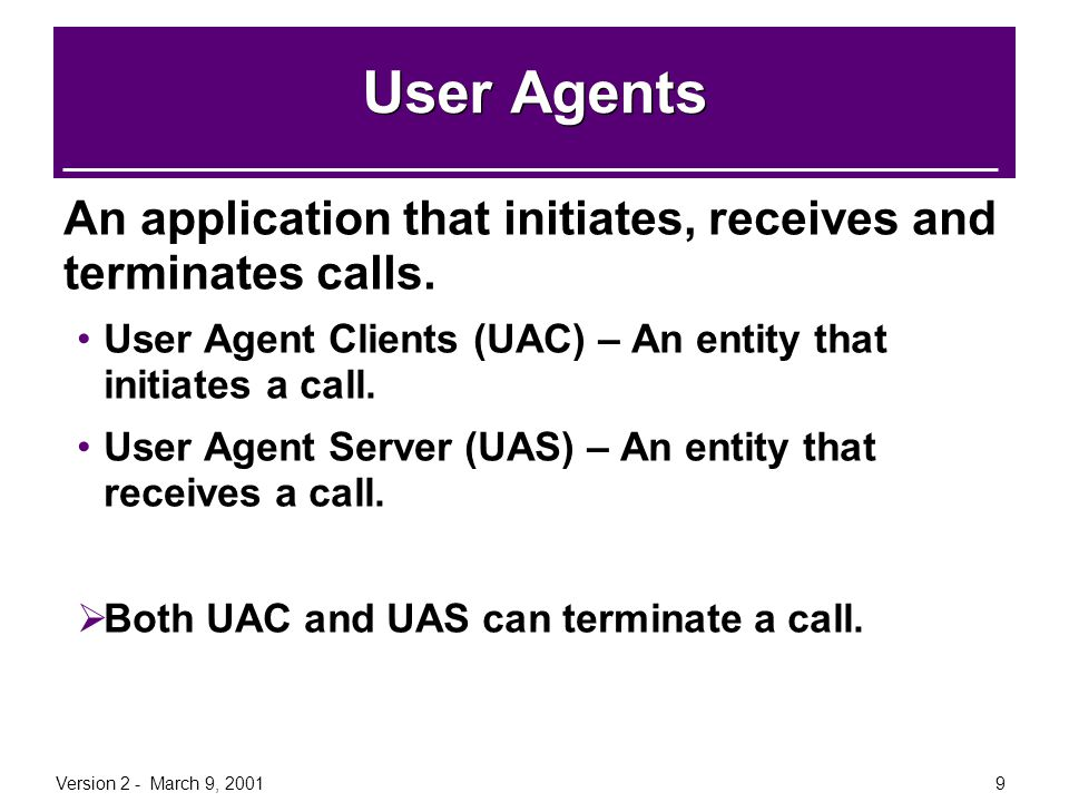 User Agents An application that initiates, receives and terminates calls. User Agent Clients (UAC) – An entity that initiates a call.