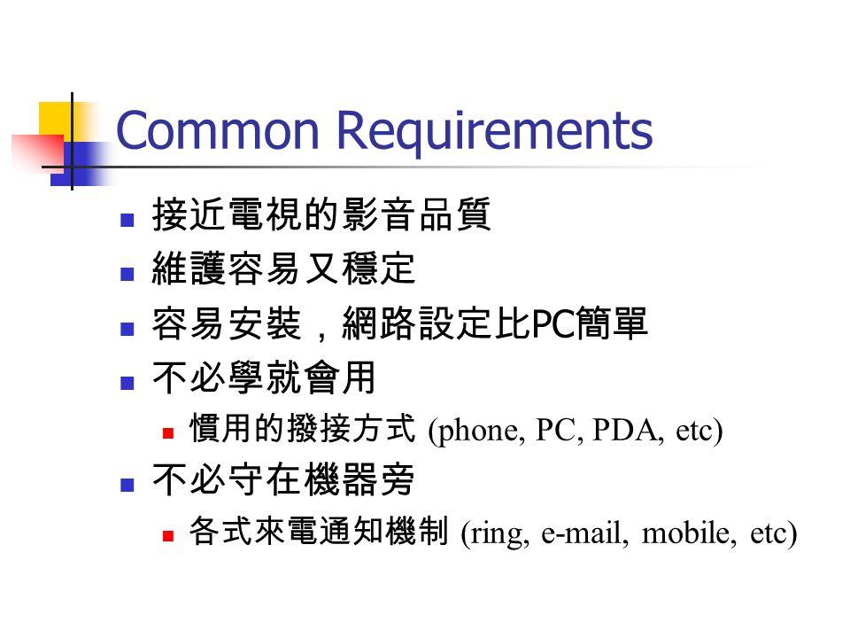 Common Requirements 接近電視的影音品質 維護容易又穩定 容易安裝,網路設定比PC簡單 不必學就會用 不必守在機器旁
